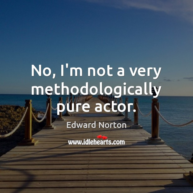No, I'm not a very methodologically pure actor. Image