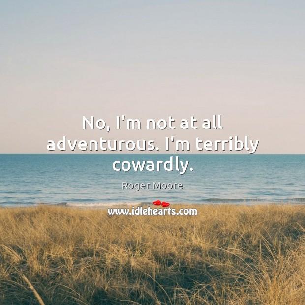 No, I'm not at all adventurous. I'm terribly cowardly. Image