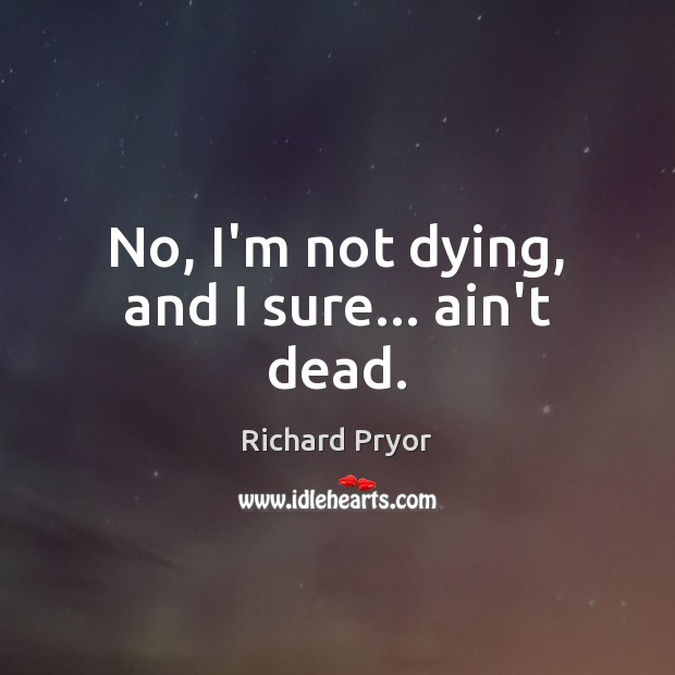 No, I'm not dying, and I sure… ain't dead. Richard Pryor Picture Quote
