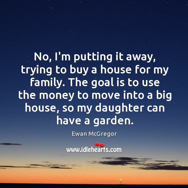 No, I'm putting it away, trying to buy a house for my Image