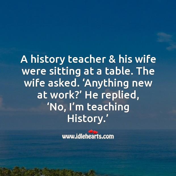 No, I'm teaching history. Image