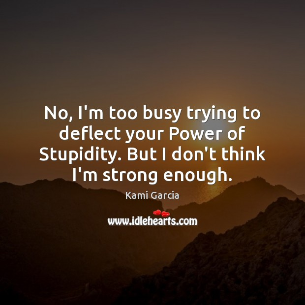 No, I'm too busy trying to deflect your Power of Stupidity. But Kami Garcia Picture Quote