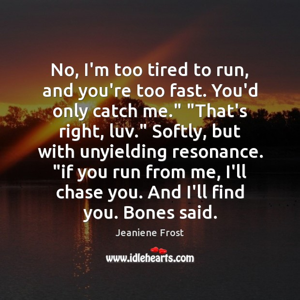 No, I'm too tired to run, and you're too fast. You'd only Image