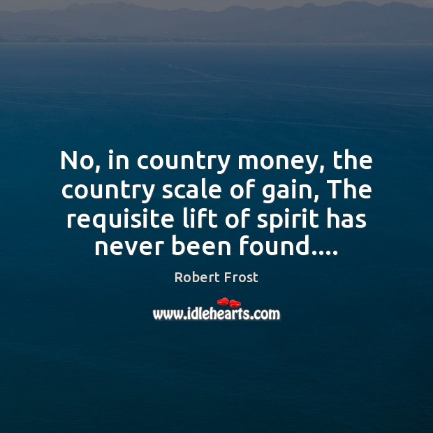 No, in country money, the country scale of gain, The requisite lift Robert Frost Picture Quote