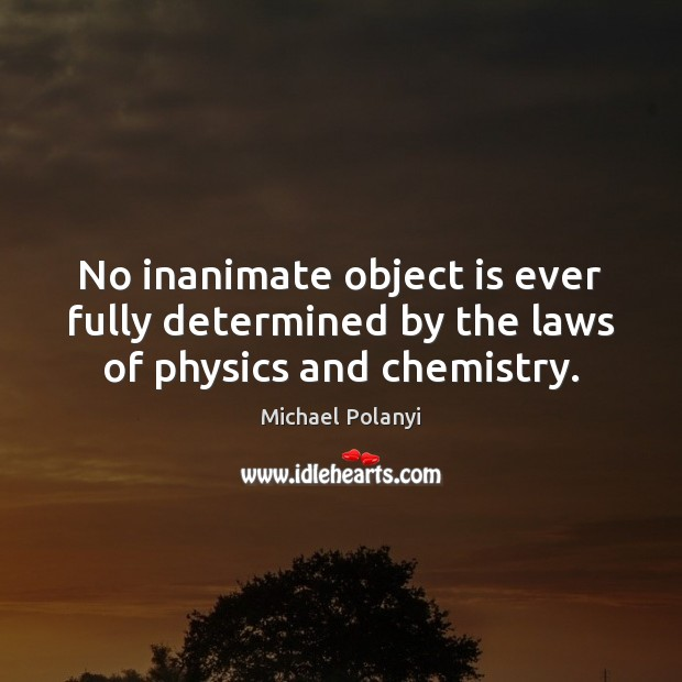 No inanimate object is ever fully determined by the laws of physics and chemistry. Michael Polanyi Picture Quote