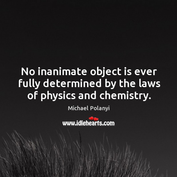 No inanimate object is ever fully determined by the laws of physics and chemistry. Image