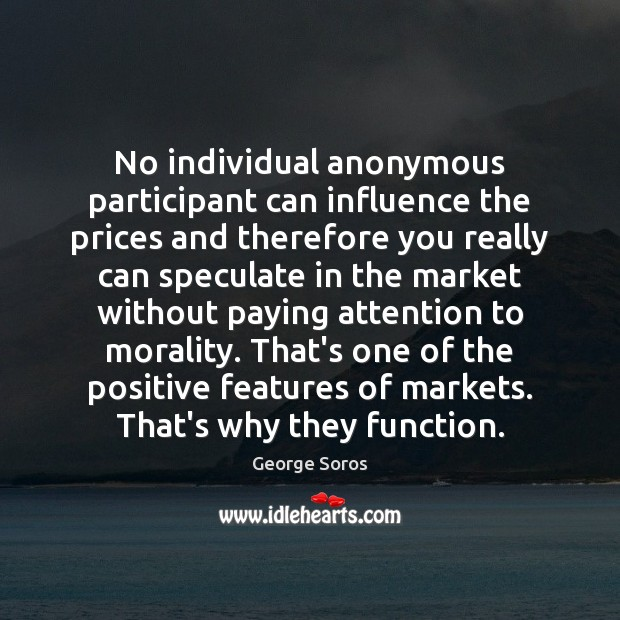 No individual anonymous participant can influence the prices and therefore you really George Soros Picture Quote