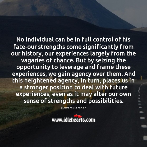 No individual can be in full control of his fate-our strengths come Howard Gardner Picture Quote