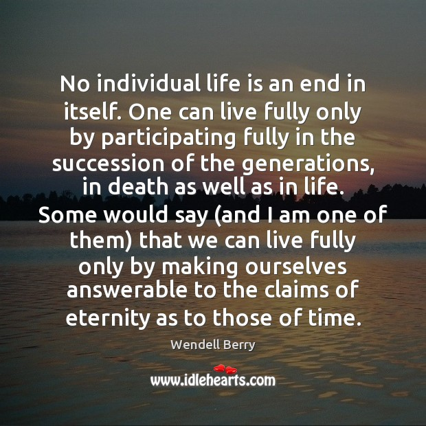 No individual life is an end in itself. One can live fully Image