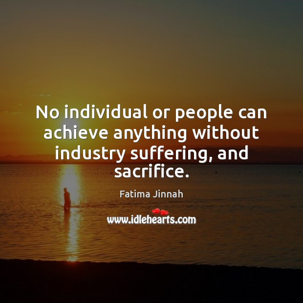 No individual or people can achieve anything without industry suffering, and sacrifice. Image