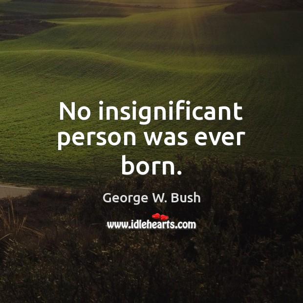 Image, No insignificant person was ever born.