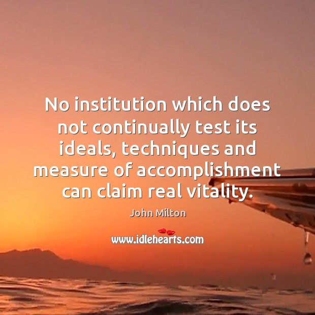 No institution which does not continually test its ideals, techniques and measure John Milton Picture Quote