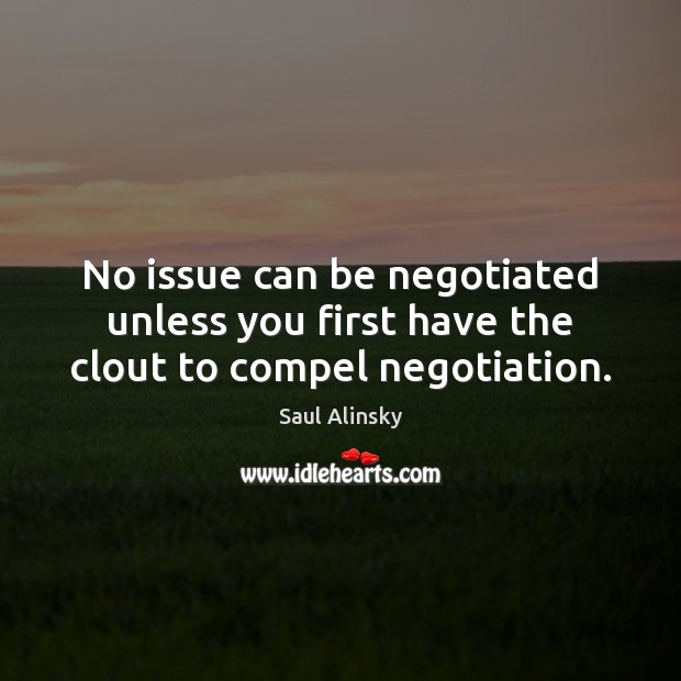 No issue can be negotiated unless you first have the clout to compel negotiation. Saul Alinsky Picture Quote