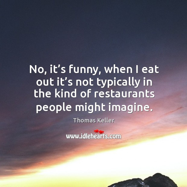 No, it's funny, when I eat out it's not typically in the kind of restaurants people might imagine. Thomas Keller Picture Quote