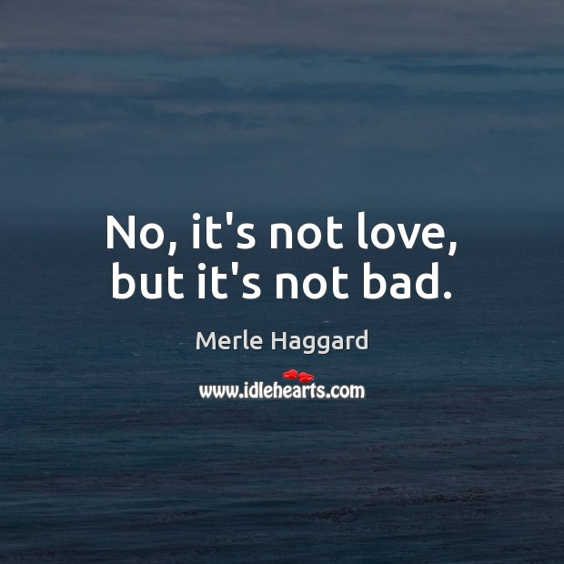 No, it's not love, but it's not bad. Merle Haggard Picture Quote