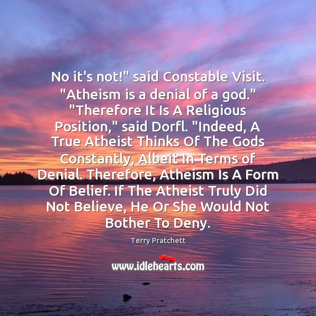 "No it's not!"" said Constable Visit. ""Atheism is a denial of a Image"