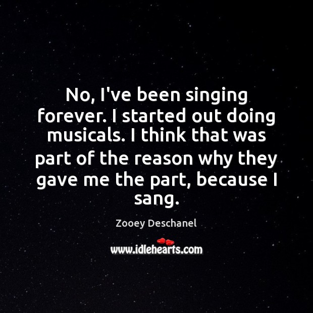No, I've been singing forever. I started out doing musicals. I think Zooey Deschanel Picture Quote