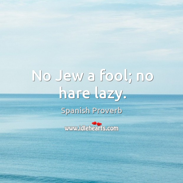 Image, No jew a fool; no hare lazy.