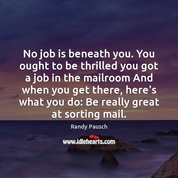 No job is beneath you. You ought to be thrilled you got Randy Pausch Picture Quote