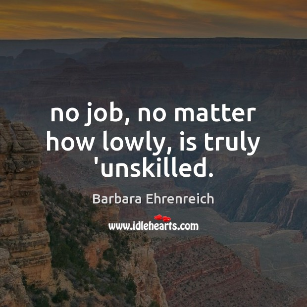 No job, no matter how lowly, is truly 'unskilled. Barbara Ehrenreich Picture Quote