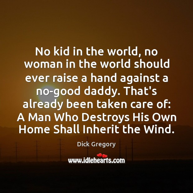 No kid in the world, no woman in the world should ever Dick Gregory Picture Quote