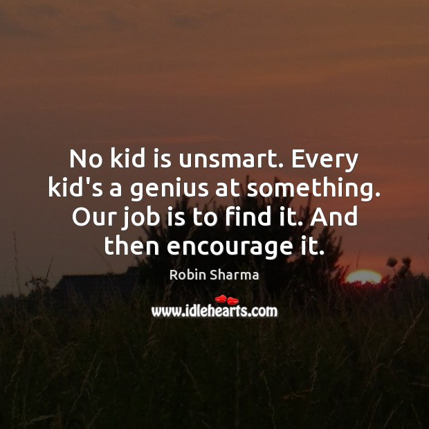No kid is unsmart. Every kid's a genius at something. Our job Image
