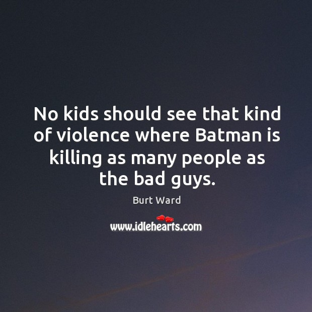Image, No kids should see that kind of violence where batman is killing as many people as the bad guys.