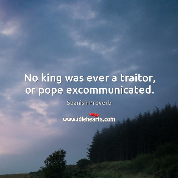 Image, No king was ever a traitor, or pope excommunicated.