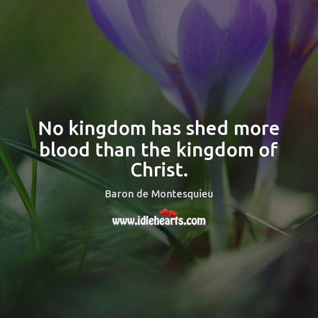 No kingdom has shed more blood than the kingdom of Christ. Baron de Montesquieu Picture Quote