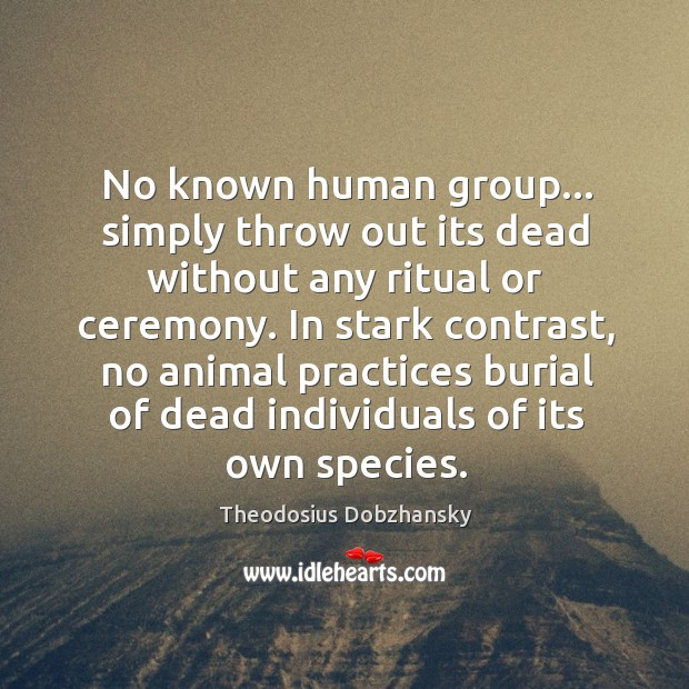 No known human group… simply throw out its dead without any ritual Image