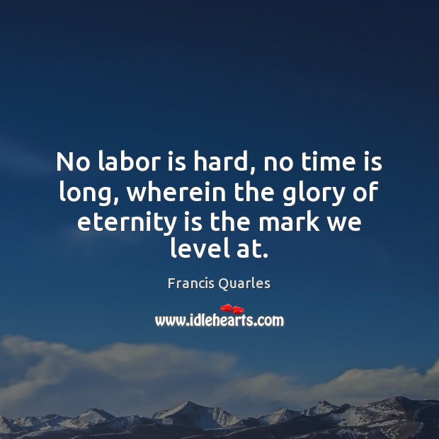 No labor is hard, no time is long, wherein the glory of eternity is the mark we level at. Francis Quarles Picture Quote