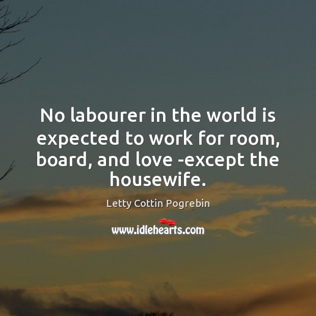 No labourer in the world is expected to work for room, board, Letty Cottin Pogrebin Picture Quote