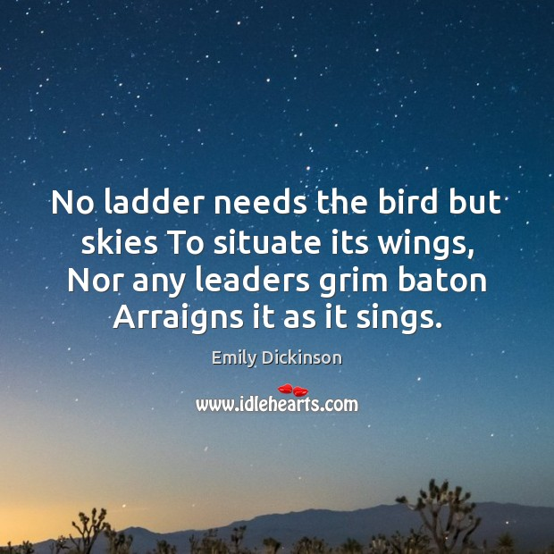 No ladder needs the bird but skies To situate its wings, Nor Emily Dickinson Picture Quote