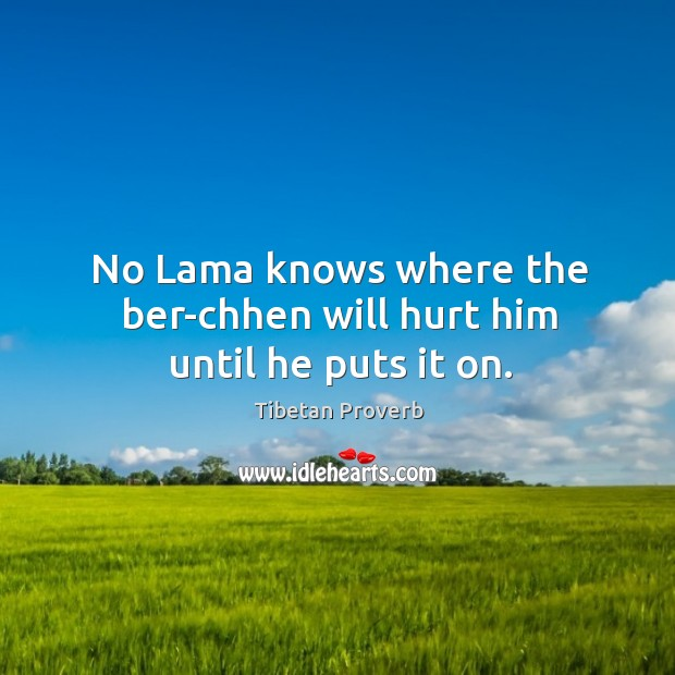 No lama knows where the ber-chhen will hurt him until he puts it on. Tibetan Proverbs Image