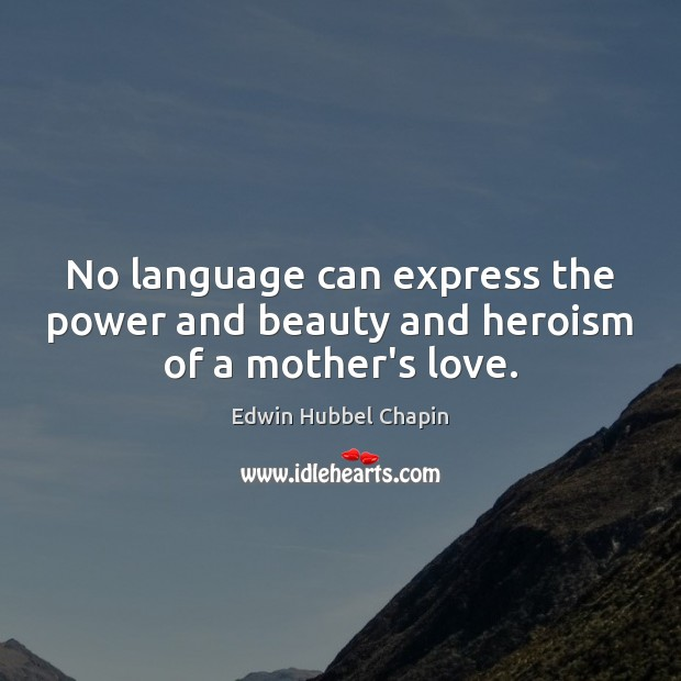 No language can express the power and beauty and heroism of a mother's love. Edwin Hubbel Chapin Picture Quote