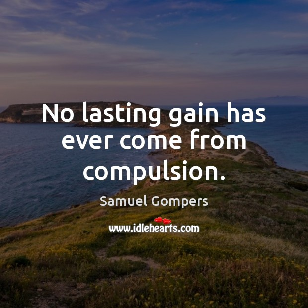 No lasting gain has ever come from compulsion. Samuel Gompers Picture Quote