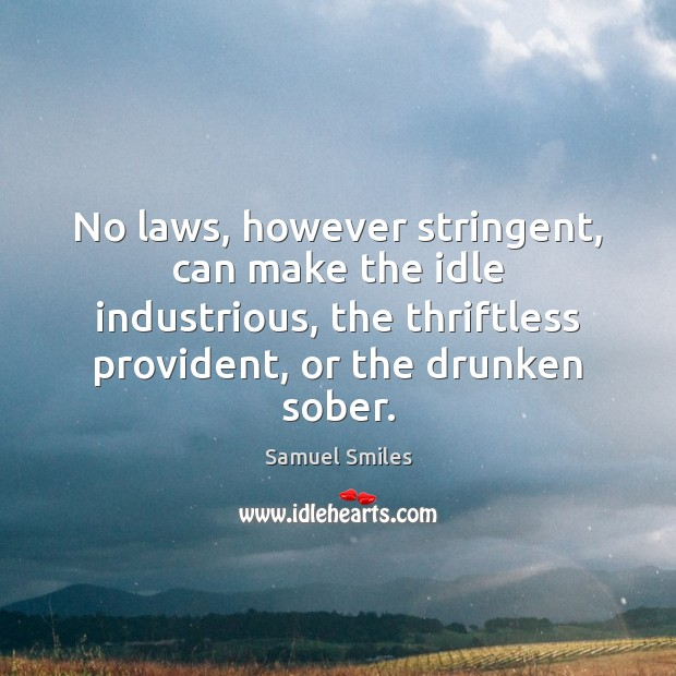 No laws, however stringent, can make the idle industrious, the thriftless provident, Samuel Smiles Picture Quote