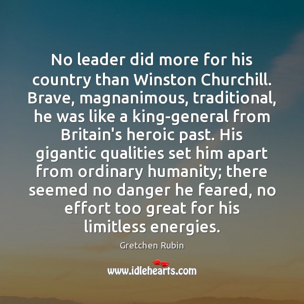 No leader did more for his country than Winston Churchill. Brave, magnanimous, Gretchen Rubin Picture Quote