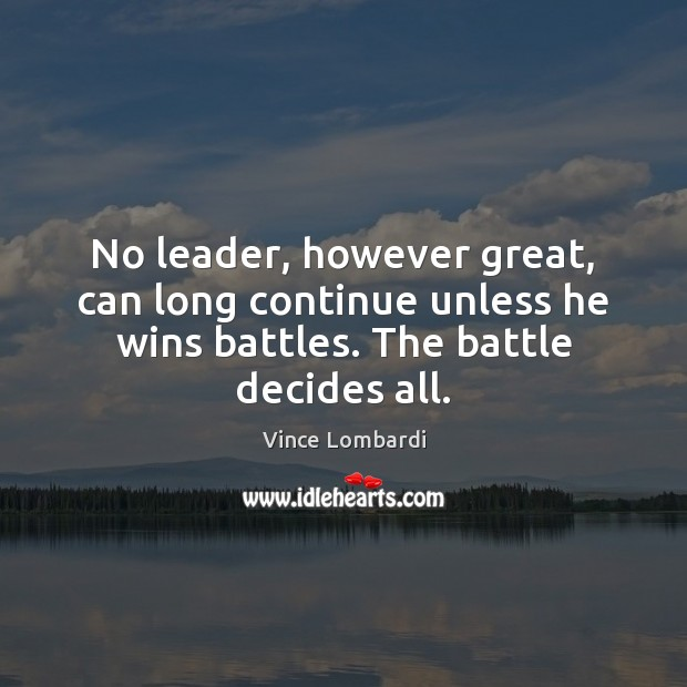 No leader, however great, can long continue unless he wins battles. The Vince Lombardi Picture Quote