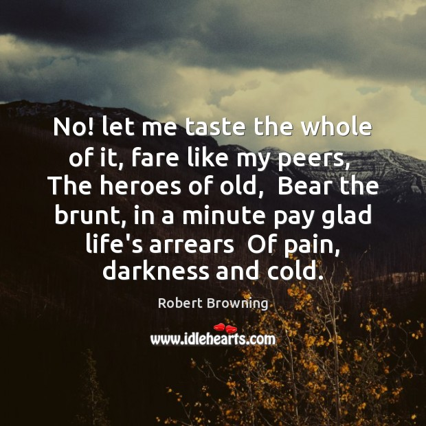 No! let me taste the whole of it, fare like my peers, Robert Browning Picture Quote