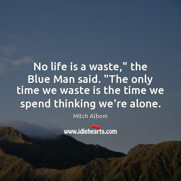 "No life is a waste,"" the Blue Man said. ""The only time Mitch Albom Picture Quote"