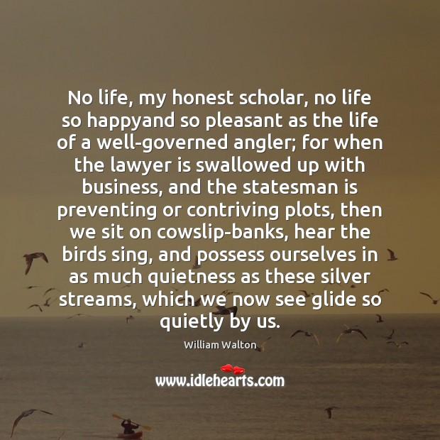No life, my honest scholar, no life so happyand so pleasant as Image