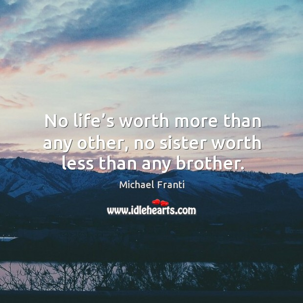 No life's worth more than any other, no sister worth less than any brother. Image