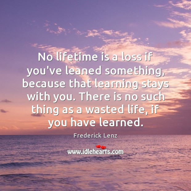 No lifetime is a loss if you've leaned something, because that learning Image