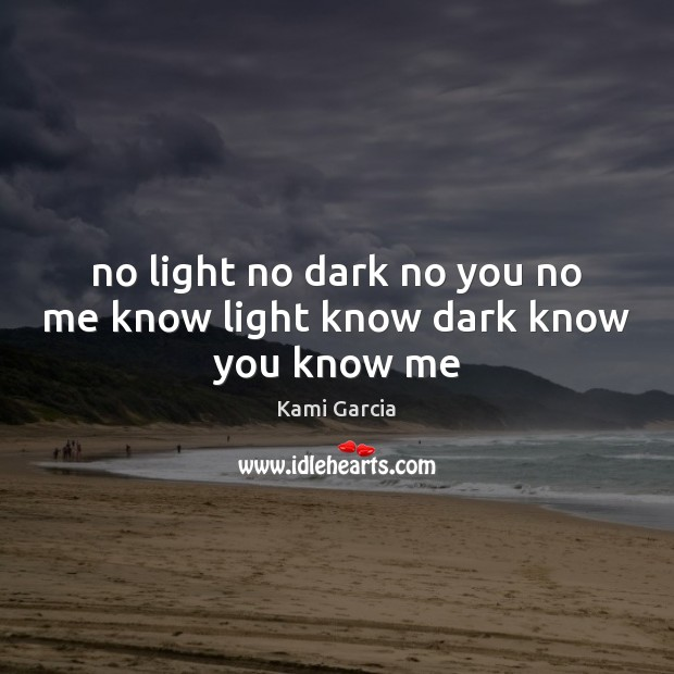No light no dark no you no me know light know dark know you know me Kami Garcia Picture Quote