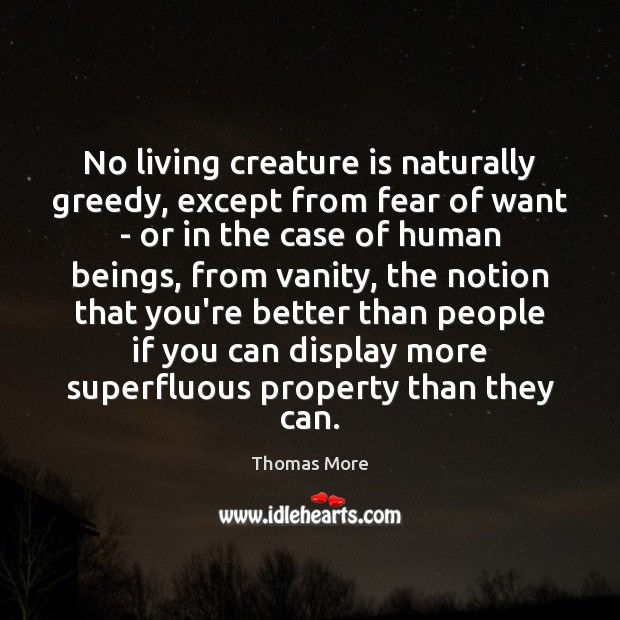 No living creature is naturally greedy, except from fear of want – Thomas More Picture Quote