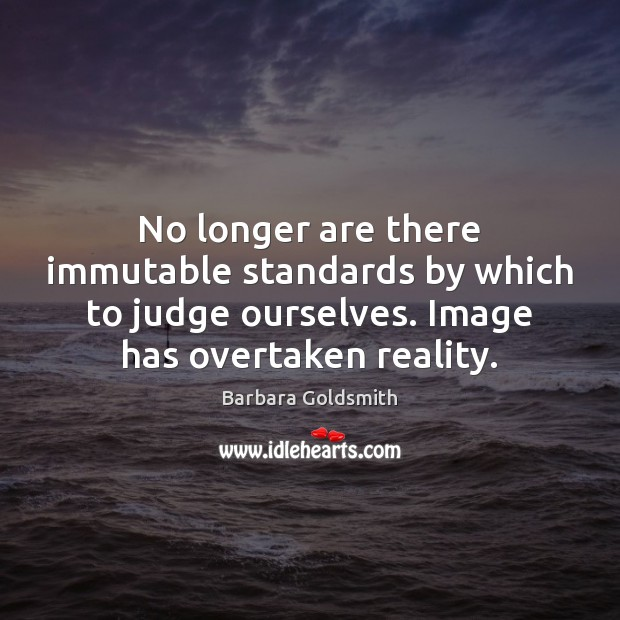 Image, No longer are there immutable standards by which to judge ourselves. Image