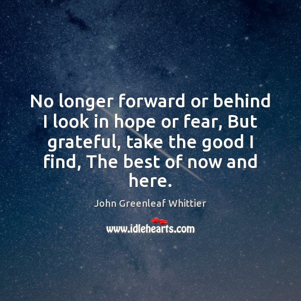 No longer forward or behind I look in hope or fear, But John Greenleaf Whittier Picture Quote