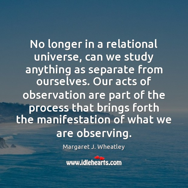 No longer in a relational universe, can we study anything as separate Margaret J. Wheatley Picture Quote