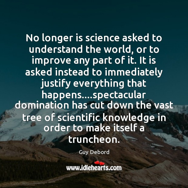 No longer is science asked to understand the world, or to improve Image
